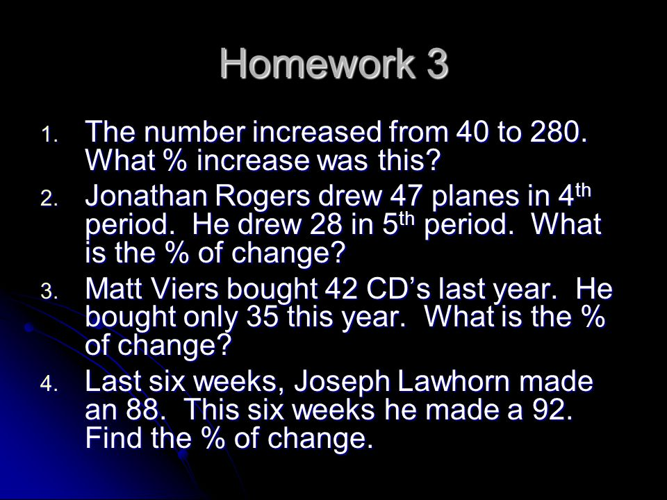 Homework 3 The number increased from 40 to 280. What % increase was this
