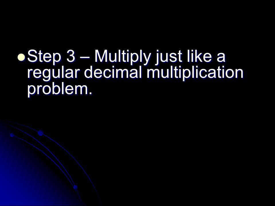 Step 3 – Multiply just like a regular decimal multiplication problem.