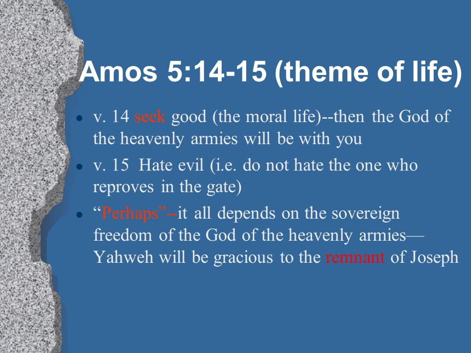 Amos 5:14-15 (theme of life) v. 14 seek good (the moral life)--then the God of the heavenly armies will be with you.