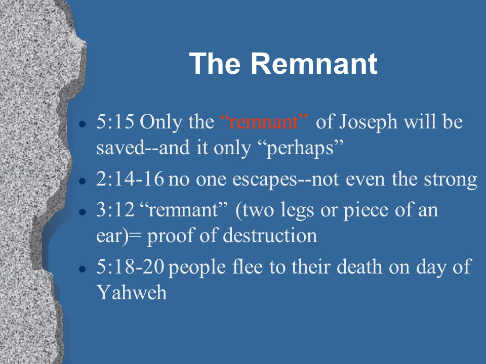 The Remnant 5:15 Only the remnant of Joseph will be saved--and it only perhaps 2:14-16 no one escapes--not even the strong.