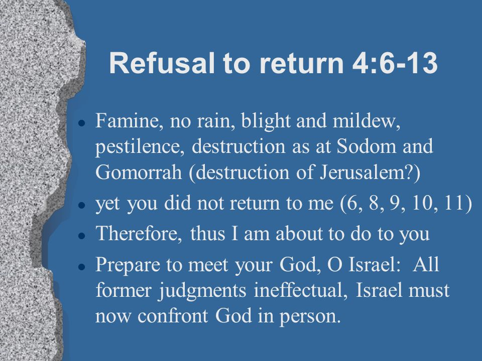 Refusal to return 4:6-13 Famine, no rain, blight and mildew, pestilence, destruction as at Sodom and Gomorrah (destruction of Jerusalem )