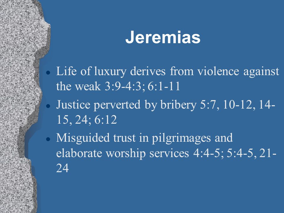 Jeremias Life of luxury derives from violence against the weak 3:9-4:3; 6:1-11. Justice perverted by bribery 5:7, 10-12, 14-15, 24; 6:12.