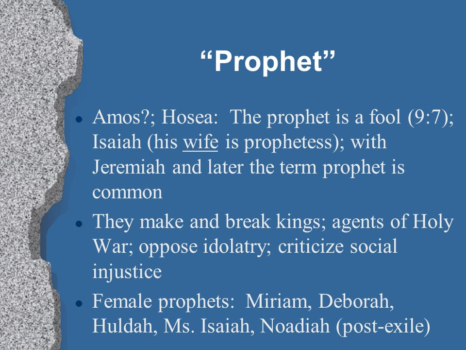 Prophet Amos ; Hosea: The prophet is a fool (9:7); Isaiah (his wife is prophetess); with Jeremiah and later the term prophet is common.