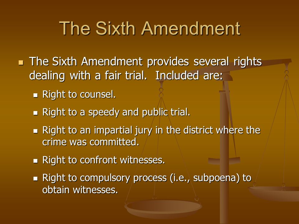 The Sixth Amendment The Sixth Amendment provides several rights dealing with a fair trial. Included are: