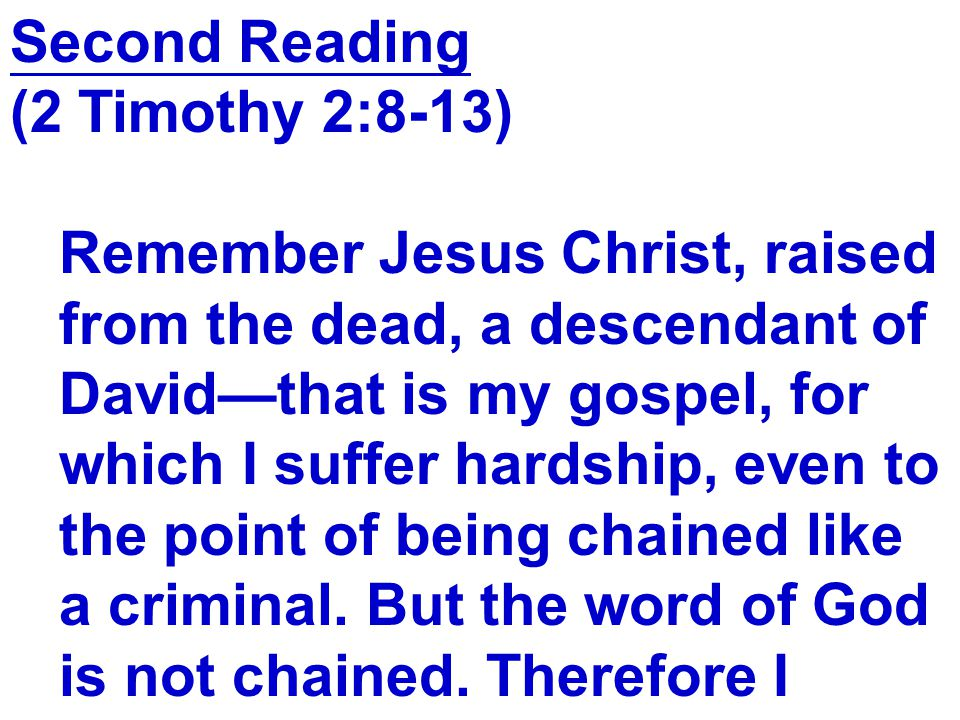 Second Reading (2 Timothy 2:8-13) Remember Jesus Christ, raised. from the dead, a descendant of. David—that is my gospel, for.