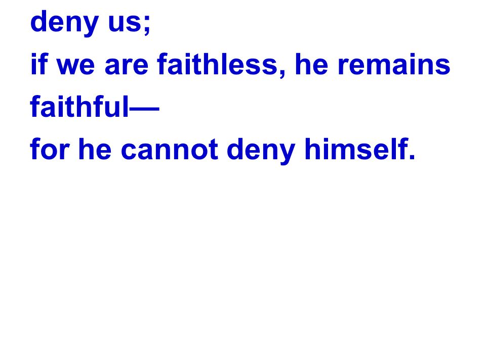 deny us; if we are faithless, he remains faithful— for he cannot deny himself.