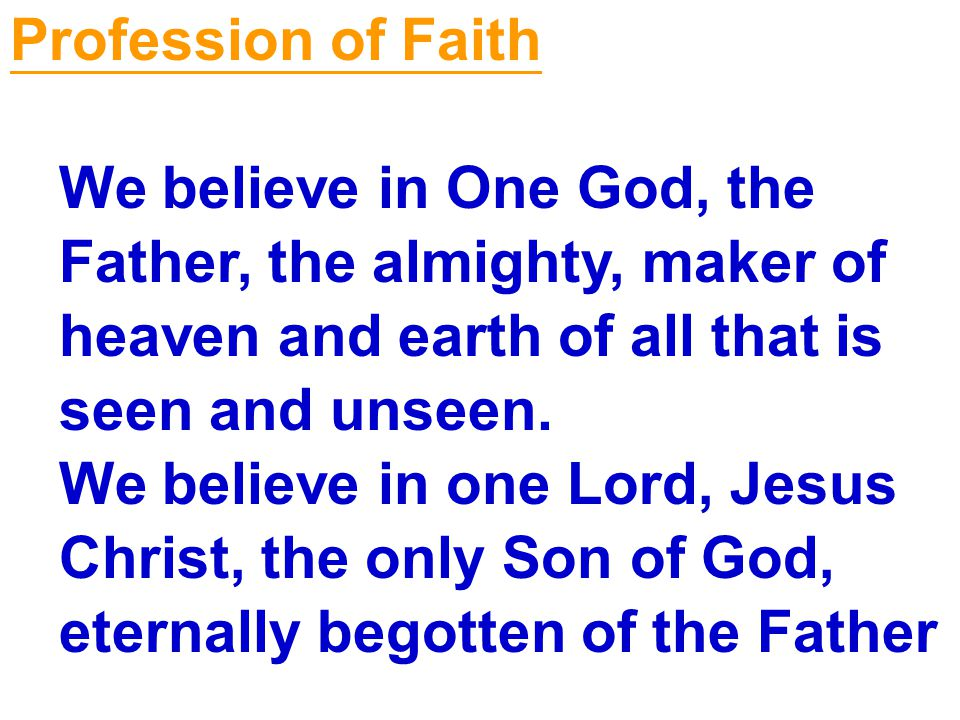 Profession of Faith We believe in One God, the. Father, the almighty, maker of. heaven and earth of all that is.