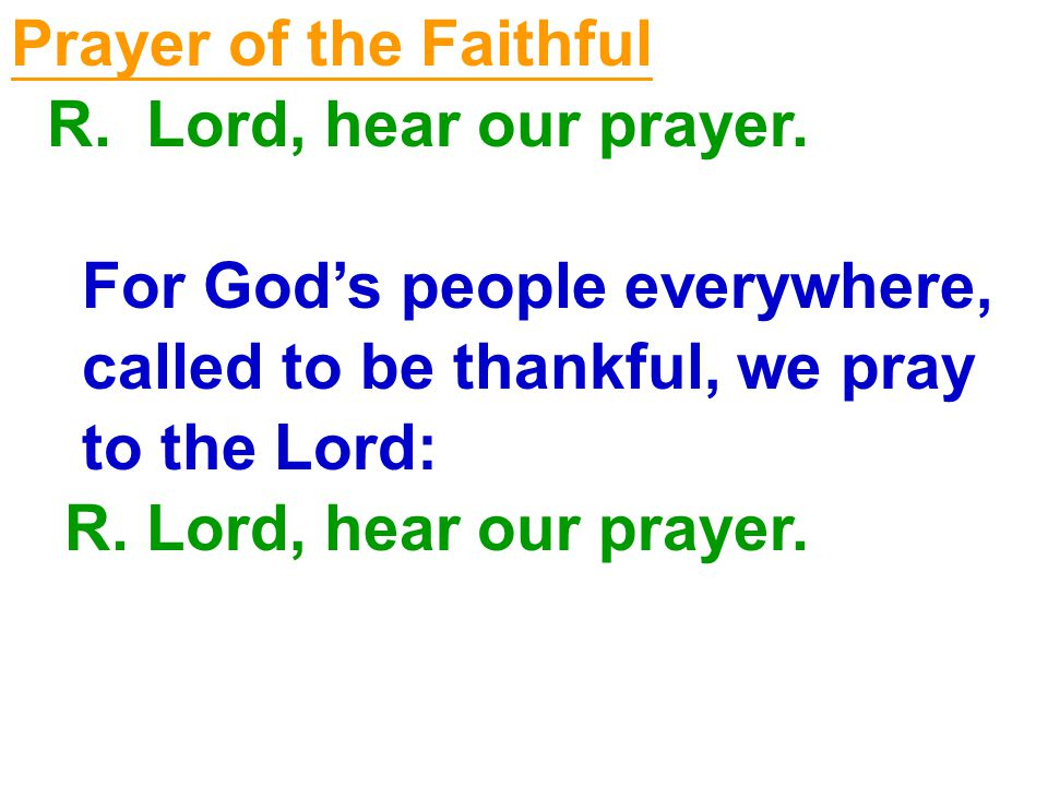 Prayer of the Faithful R. Lord, hear our prayer. For God's people everywhere, called to be thankful, we pray.