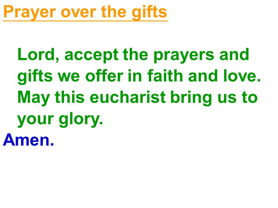 Prayer over the gifts Lord, accept the prayers and. gifts we offer in faith and love. May this eucharist bring us to.