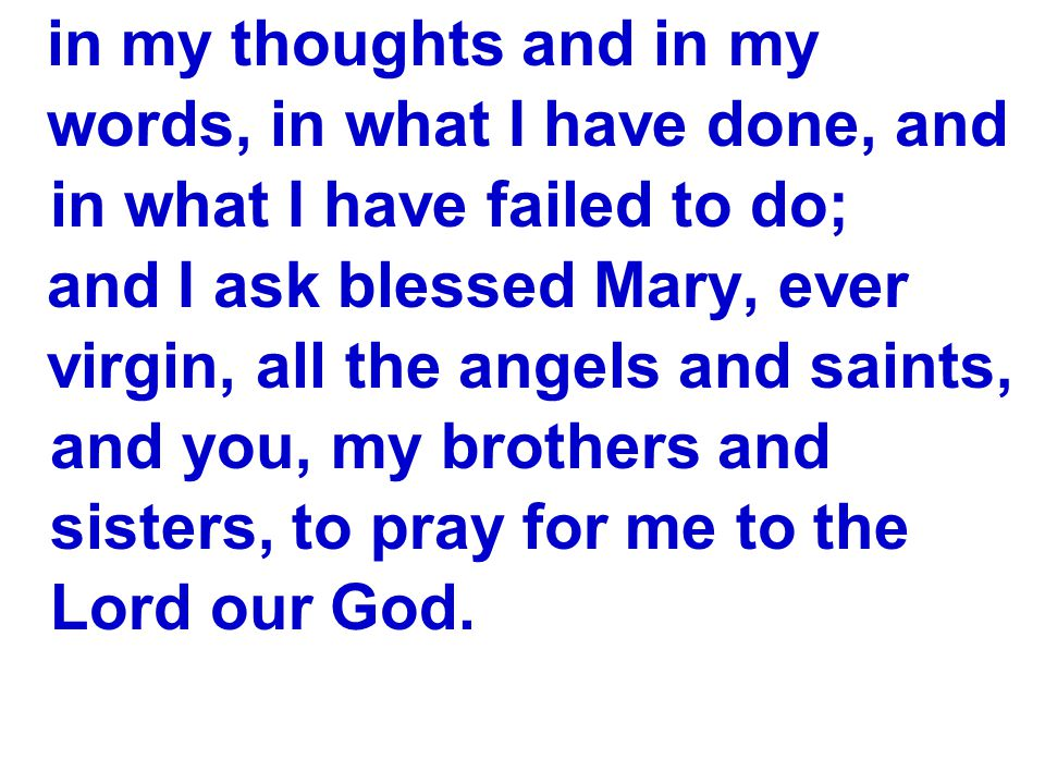 in my thoughts and in my words, in what I have done, and in what I have failed to do; and I ask blessed Mary, ever.