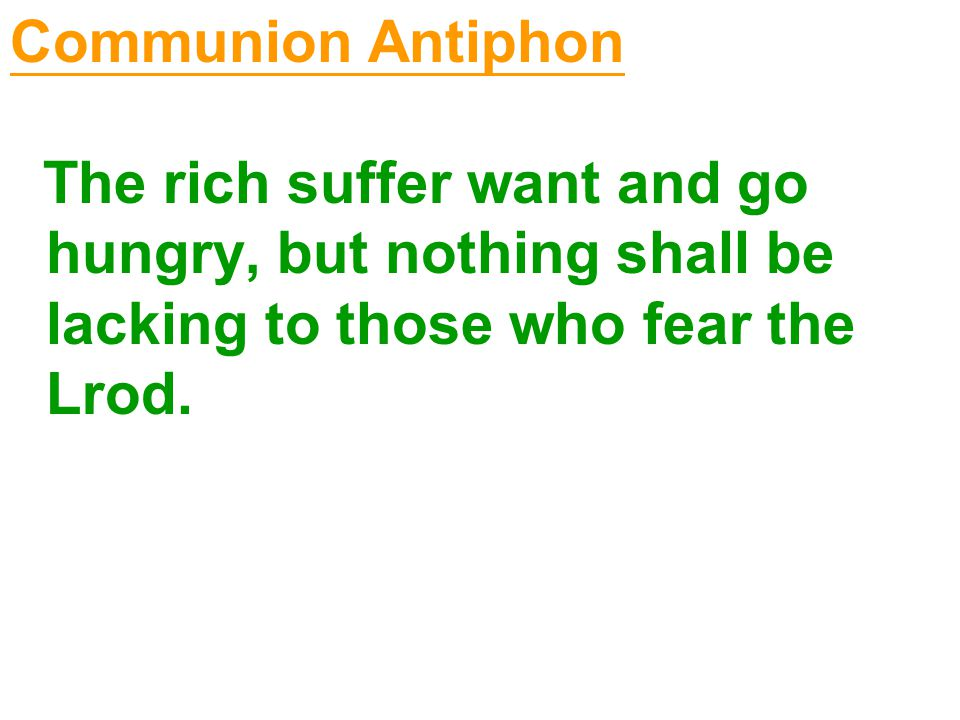 Communion Antiphon The rich suffer want and go hungry, but nothing shall be lacking to those who fear the Lrod.