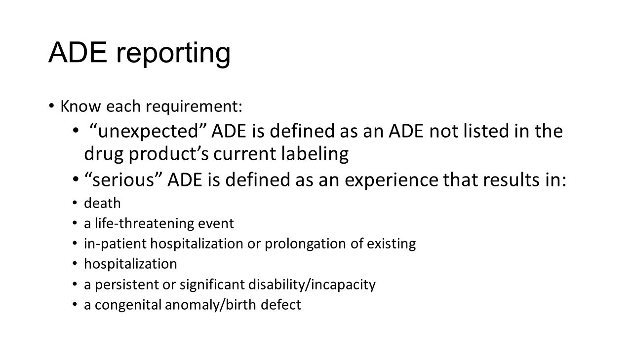 ADE reporting Know each requirement: unexpected ADE is defined as an ADE not listed in the drug product's current labeling.