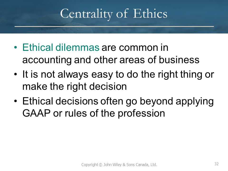 Centrality of Ethics Ethical dilemmas are common in accounting and other areas of business.