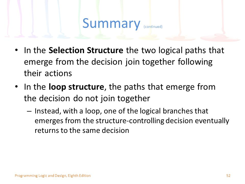 Summary (continued) In the Selection Structure the two logical paths that emerge from the decision join together following their actions.