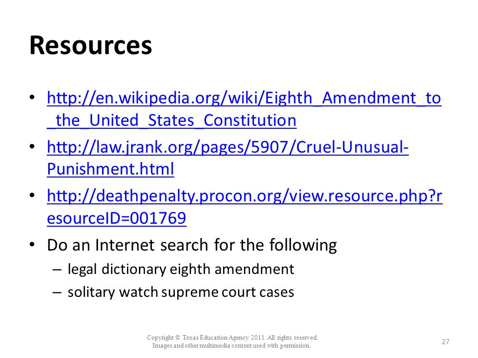 Resources http://en.wikipedia.org/wiki/Eighth_Amendment_to_the_United_States_Constitution.