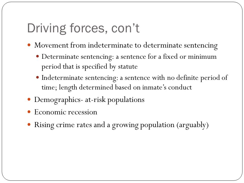 Driving forces, con't Movement from indeterminate to determinate sentencing.