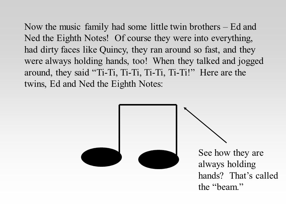 Now the music family had some little twin brothers – Ed and Ned the Eighth Notes! Of course they were into everything, had dirty faces like Quincy, they ran around so fast, and they were always holding hands, too! When they talked and jogged around, they said Ti-Ti, Ti-Ti, Ti-Ti, Ti-Ti! Here are the twins, Ed and Ned the Eighth Notes:
