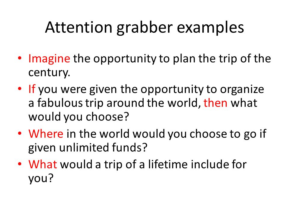 examples of attention getters for essays Writing persuasive or argumentative essays you need facts or examples to back the introduction has a hook or grabber to catch the reader's attention.