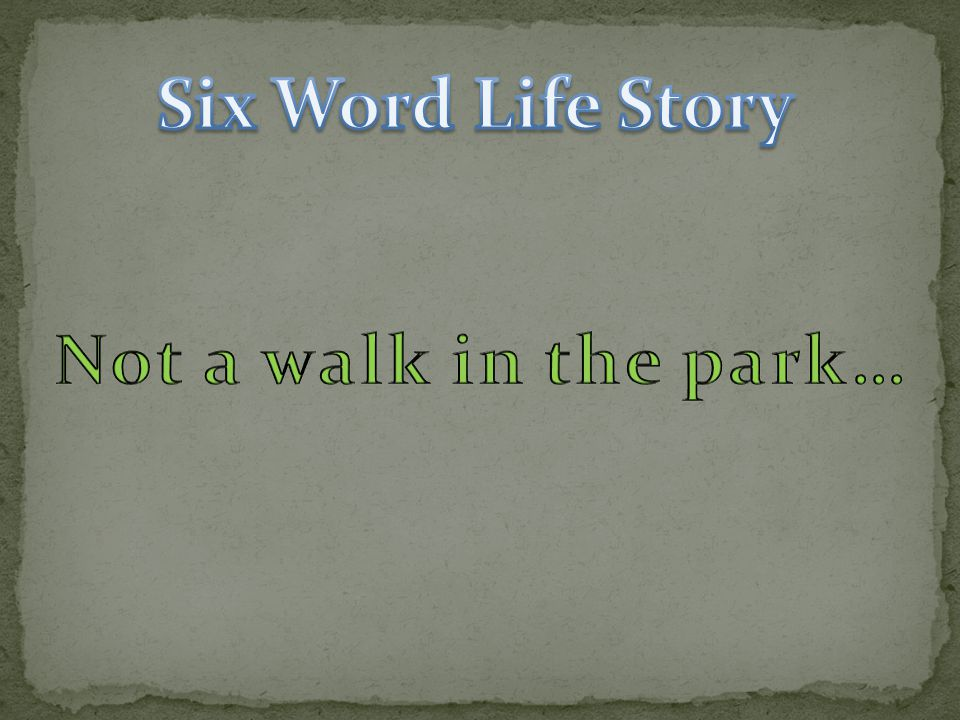 Six Word Life Story Not a walk in the park…