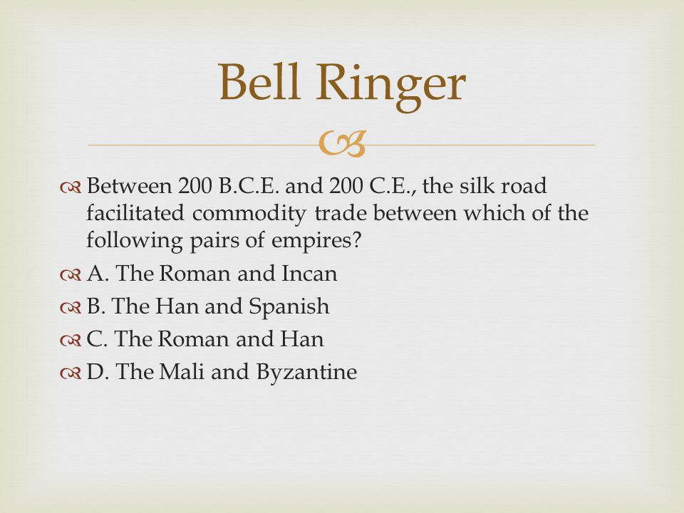 Bell Ringer Between 200 B.C.E. and 200 C.E., the silk road facilitated commodity trade between which of the following pairs of empires