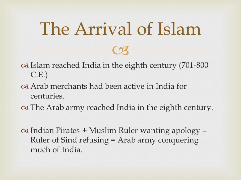 The Arrival of Islam Islam reached India in the eighth century (701-800 C.E.) Arab merchants had been active in India for centuries.