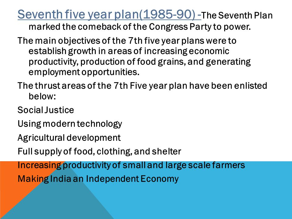 Seventh five year plan(1985-90) -The Seventh Plan marked the comeback of the Congress Party to power.