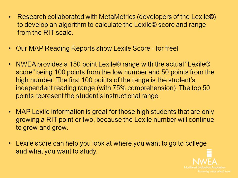 Research collaborated with MetaMetrics (developers of the Lexile©) to develop an algorithm to calculate the Lexile© score and range from the RIT scale.