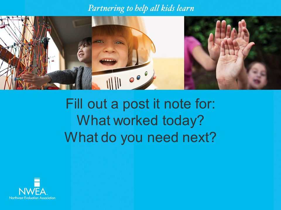 Fill out a post it note for: What worked today What do you need next