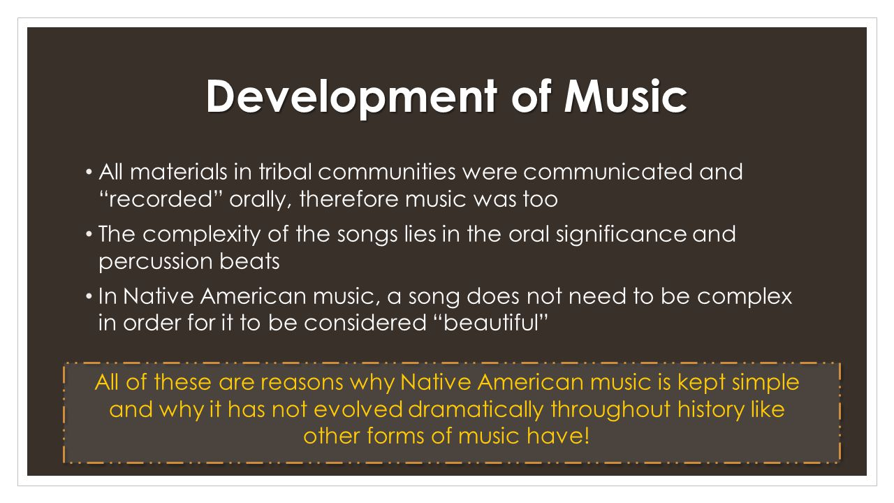 Development of Music All materials in tribal communities were communicated and recorded orally, therefore music was too.