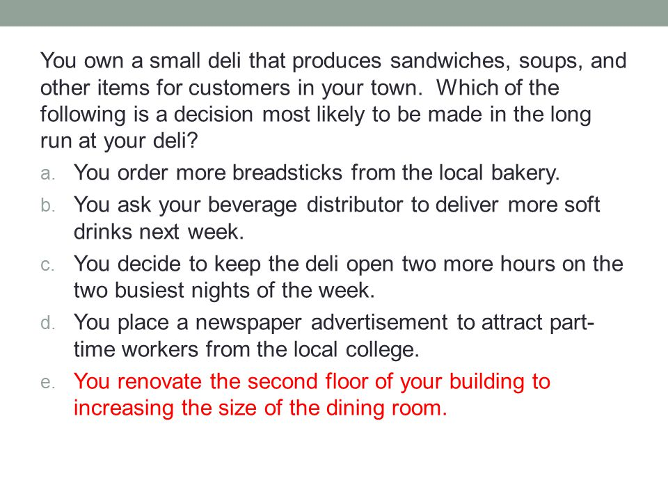 You own a small deli that produces sandwiches, soups, and other items for customers in your town. Which of the following is a decision most likely to be made in the long run at your deli