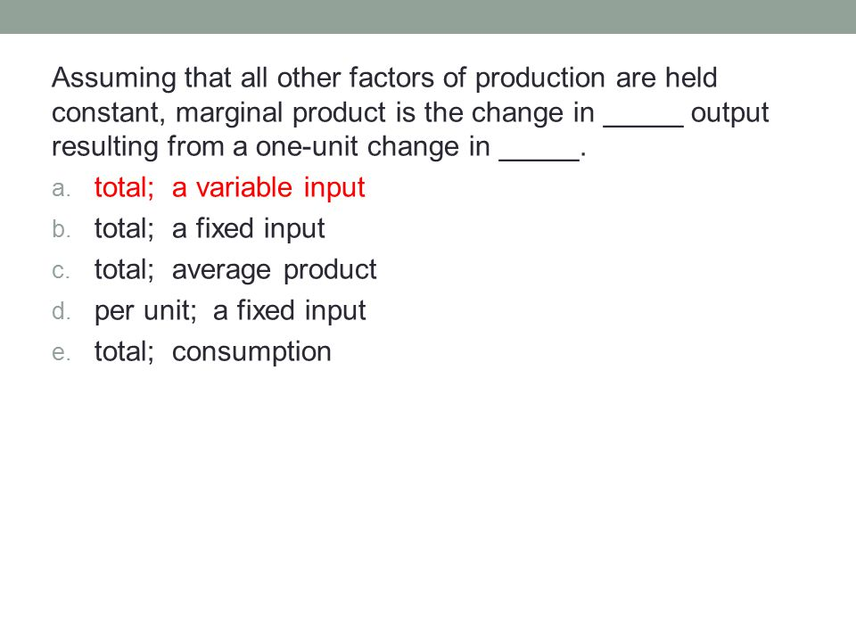 Assuming that all other factors of production are held constant, marginal product is the change in _____ output resulting from a one-unit change in _____.