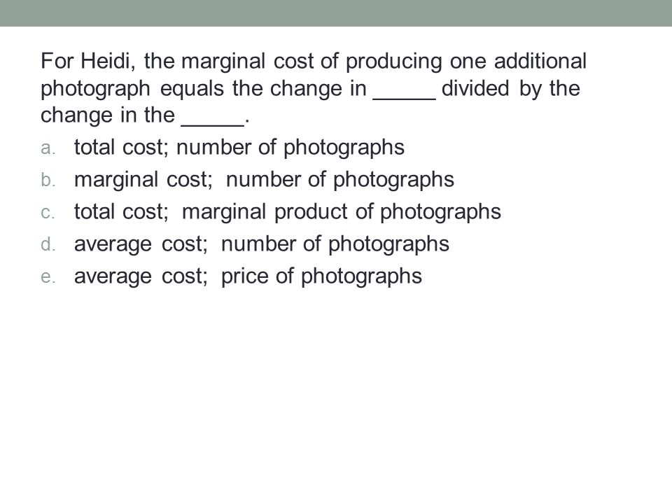 For Heidi, the marginal cost of producing one additional photograph equals the change in _____ divided by the change in the _____.