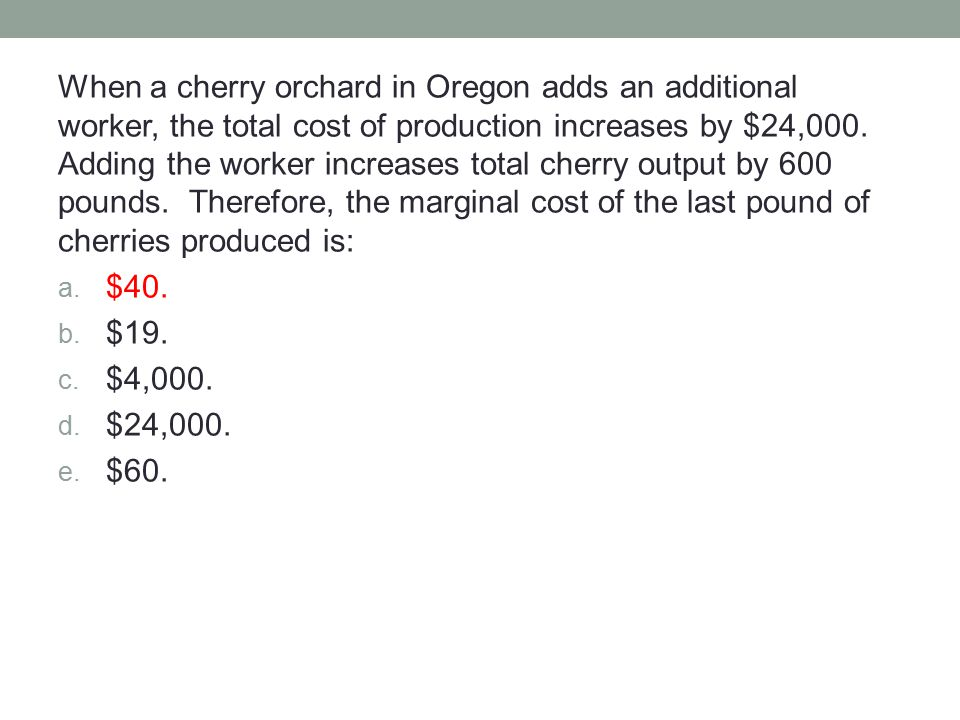 When a cherry orchard in Oregon adds an additional worker, the total cost of production increases by $24,000. Adding the worker increases total cherry output by 600 pounds. Therefore, the marginal cost of the last pound of cherries produced is: