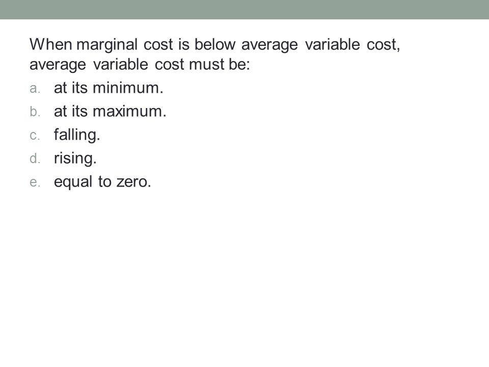When marginal cost is below average variable cost, average variable cost must be: