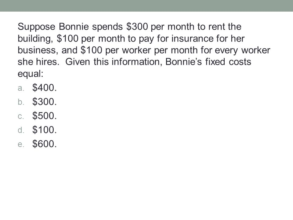 Suppose Bonnie spends $300 per month to rent the building, $100 per month to pay for insurance for her business, and $100 per worker per month for every worker she hires. Given this information, Bonnie's fixed costs equal: