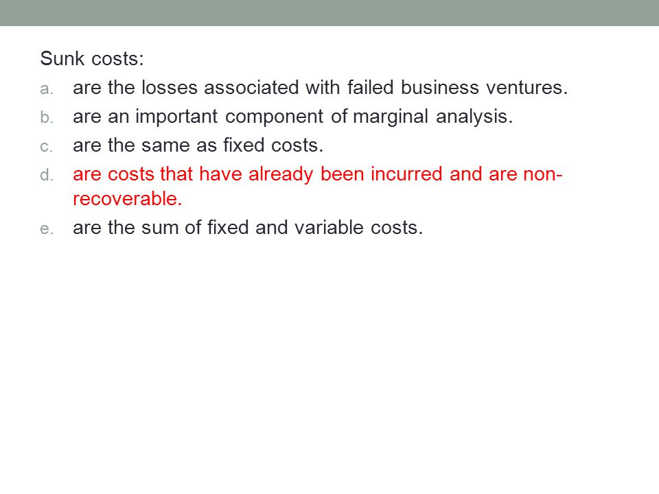 Sunk costs: are the losses associated with failed business ventures. are an important component of marginal analysis.