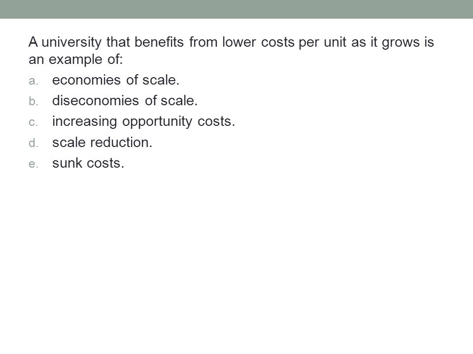 A university that benefits from lower costs per unit as it grows is an example of: