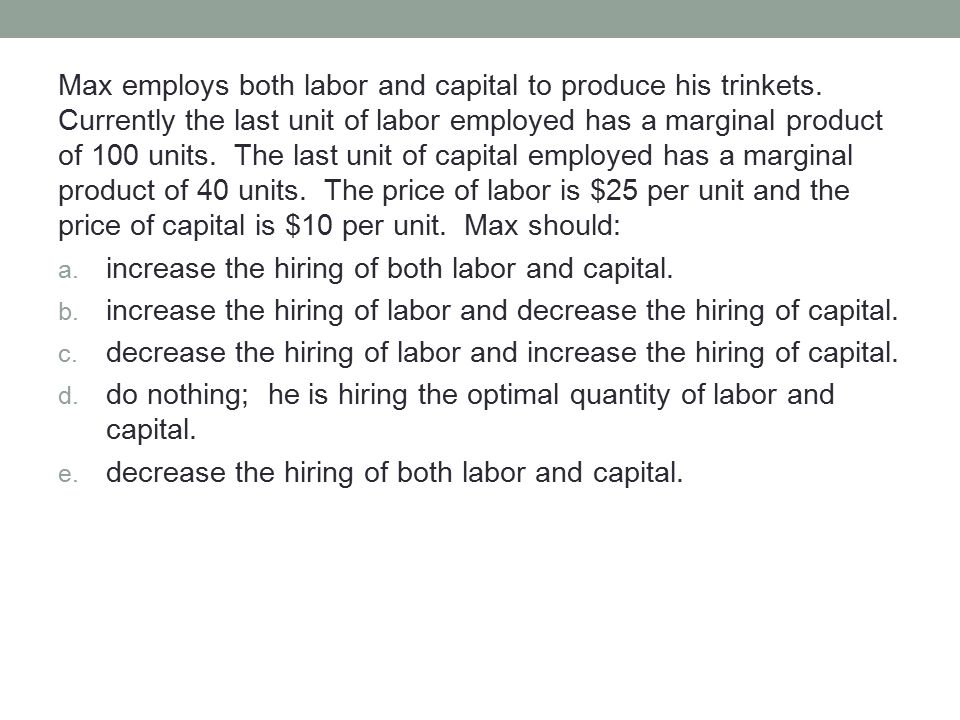 Max employs both labor and capital to produce his trinkets