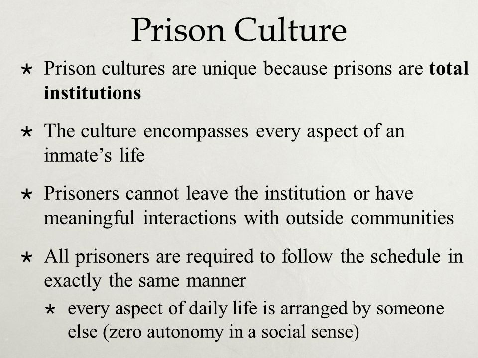 Prison Culture Prison cultures are unique because prisons are total institutions. The culture encompasses every aspect of an inmate's life.