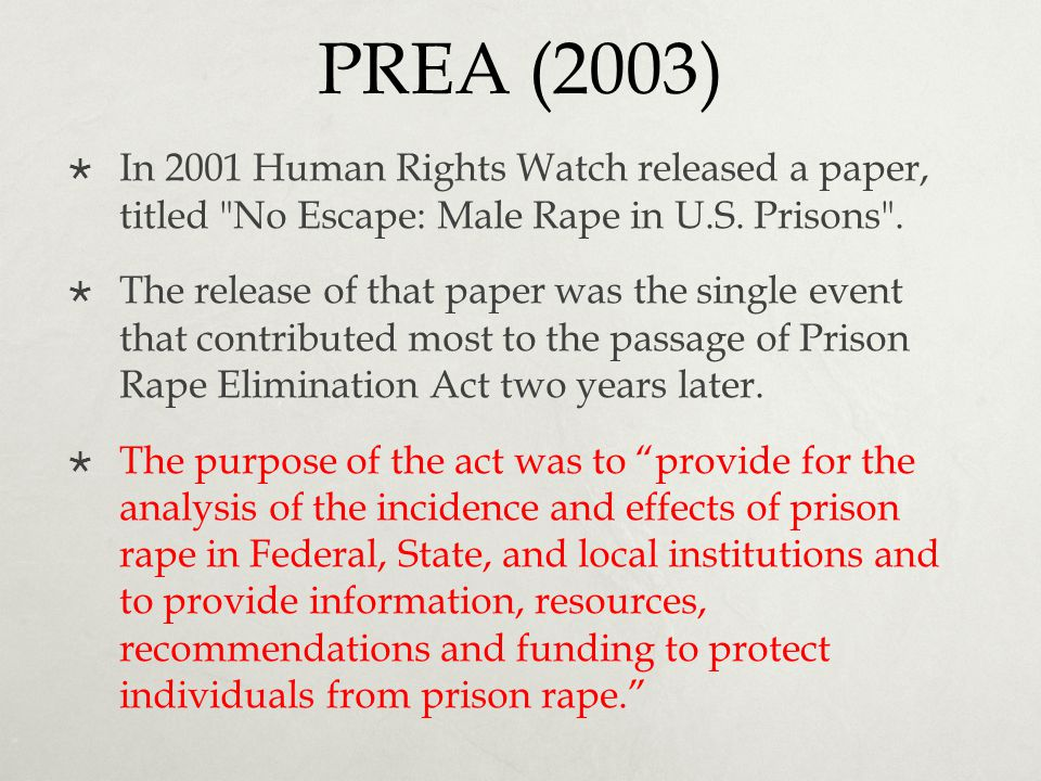 PREA (2003) In 2001 Human Rights Watch released a paper, titled No Escape: Male Rape in U.S. Prisons .