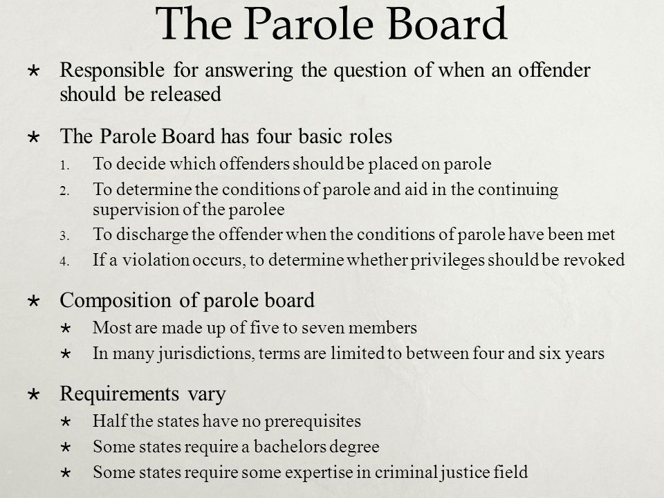 The Parole Board Responsible for answering the question of when an offender should be released. The Parole Board has four basic roles.
