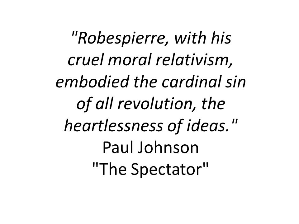 Robespierre, with his cruel moral relativism, embodied the cardinal sin of all revolution, the heartlessness of ideas. Paul Johnson The Spectator