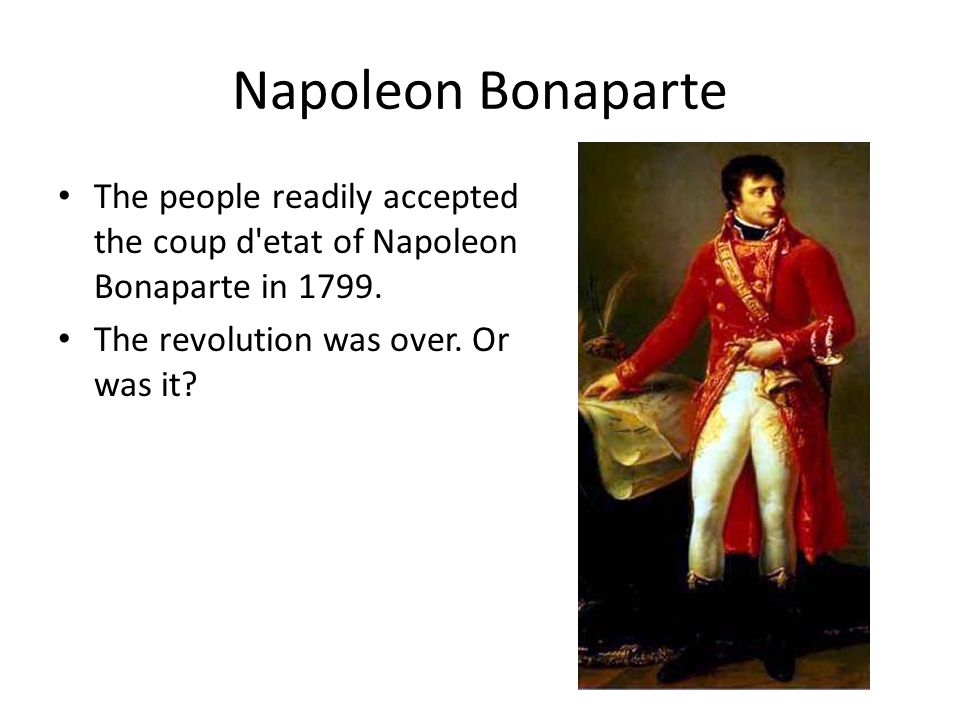 Napoleon Bonaparte The people readily accepted the coup d etat of Napoleon Bonaparte in 1799.