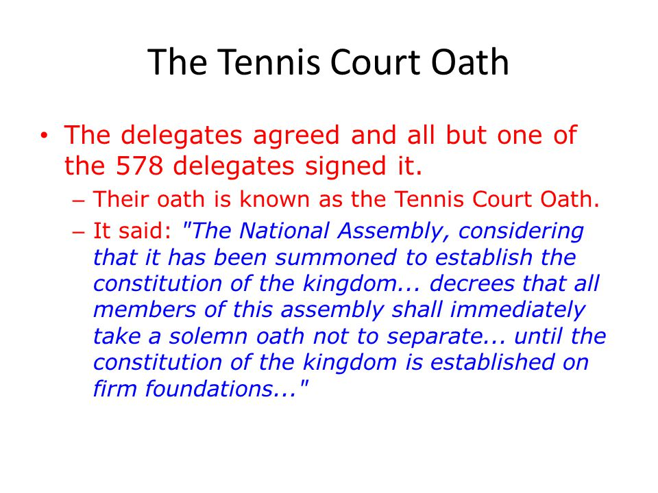 The Tennis Court Oath The delegates agreed and all but one of the 578 delegates signed it. Their oath is known as the Tennis Court Oath.
