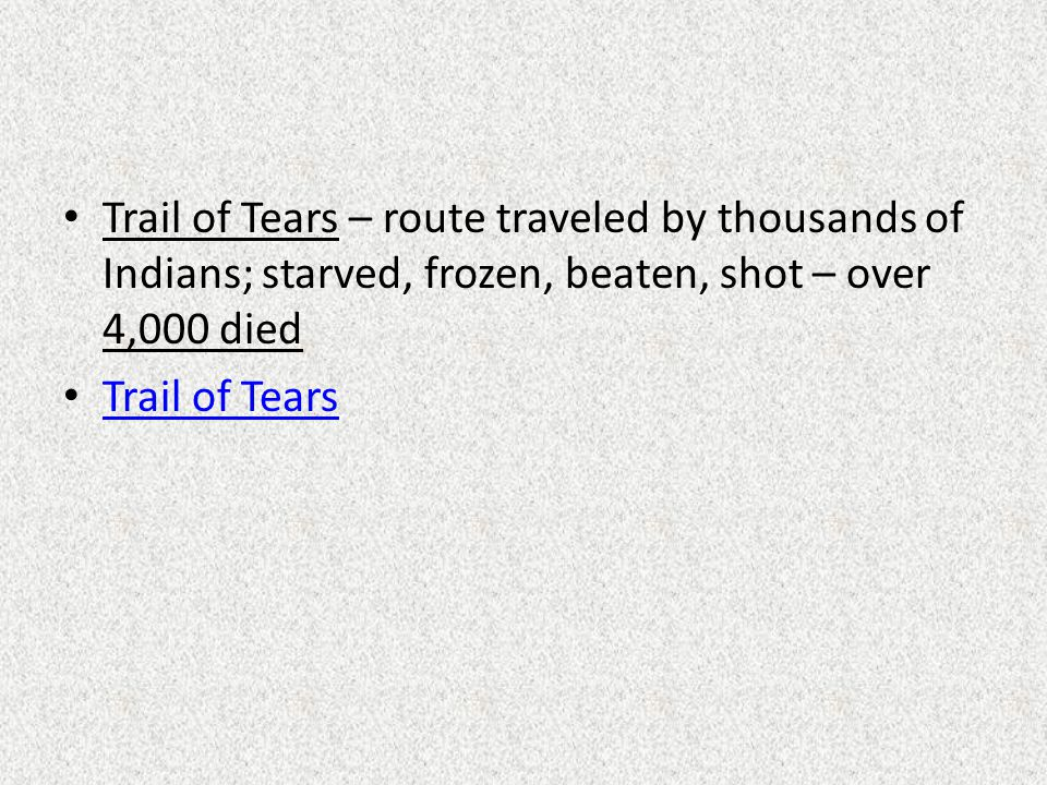 Trail of Tears – route traveled by thousands of Indians; starved, frozen, beaten, shot – over 4,000 died