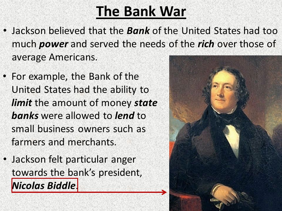 The Bank War Jackson believed that the Bank of the United States had too much power and served the needs of the rich over those of average Americans.