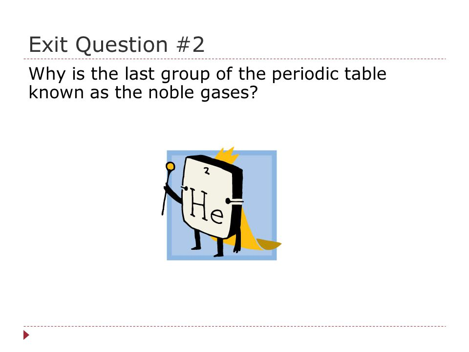 Exit Question #2 Why is the last group of the periodic table known as the noble gases