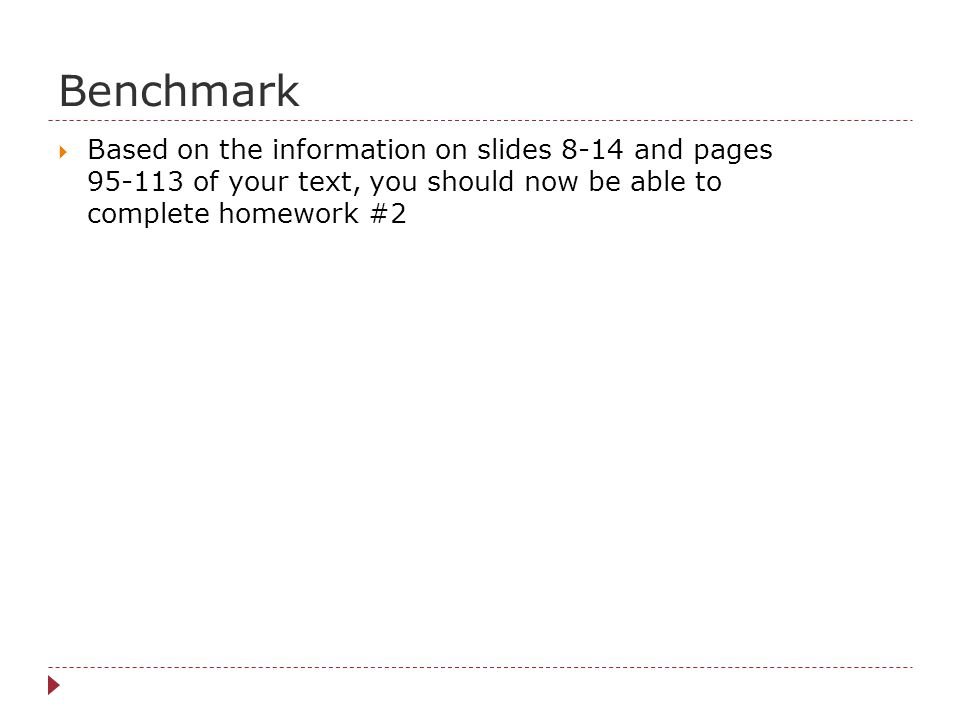 Benchmark Based on the information on slides 8-14 and pages 95-113 of your text, you should now be able to complete homework #2.