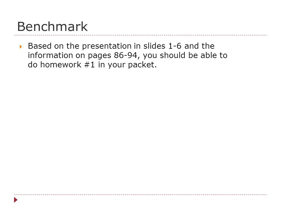 Benchmark Based on the presentation in slides 1-6 and the information on pages 86-94, you should be able to do homework #1 in your packet.