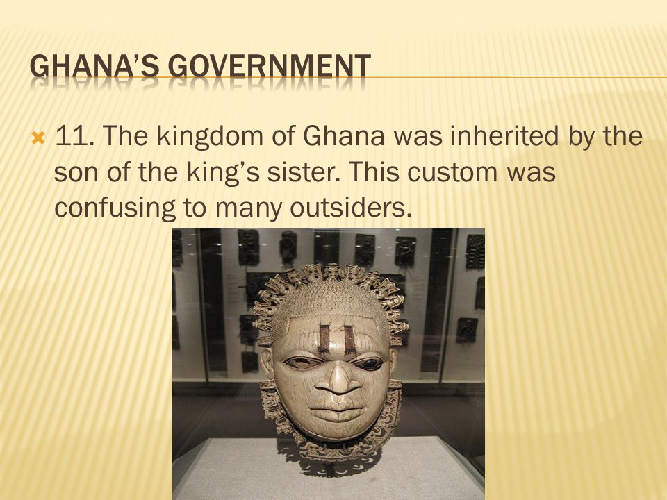 Ghana's Government 11. The kingdom of Ghana was inherited by the son of the king's sister.